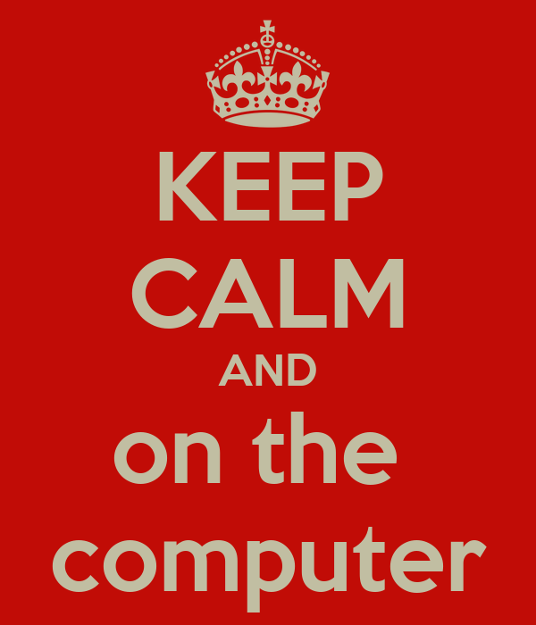 KEEP CALM AND on the  computer