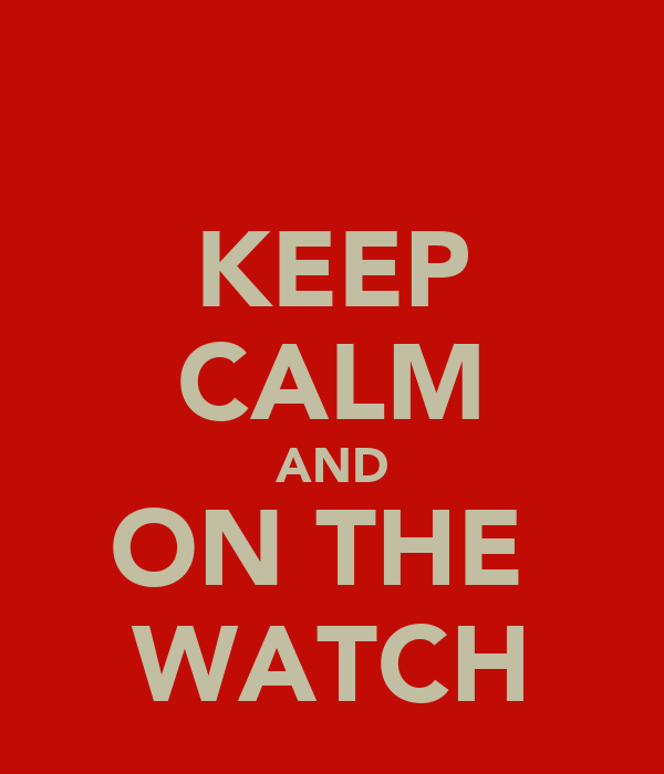 KEEP CALM AND ON THE  WATCH