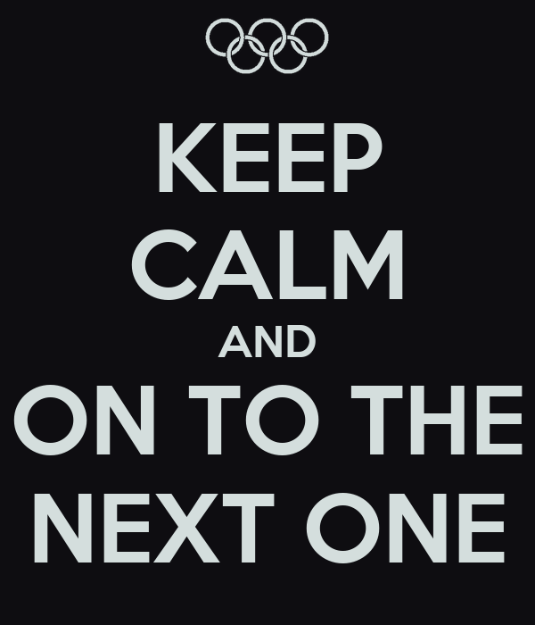 KEEP CALM AND ON TO THE NEXT ONE