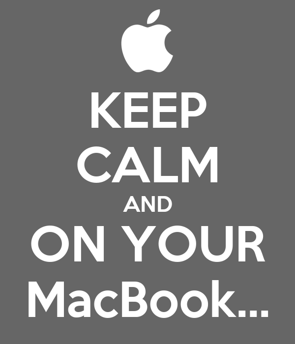 KEEP CALM AND ON YOUR MacBook...