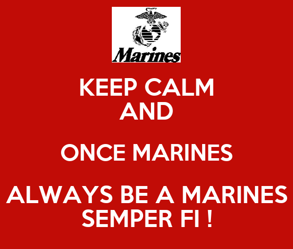 KEEP CALM AND ONCE MARINES ALWAYS BE A MARINES SEMPER FI !
