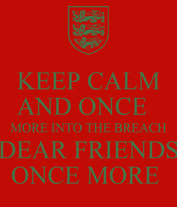 KEEP CALM AND ONCE   MORE INTO THE BREACH DEAR FRIENDS ONCE MORE
