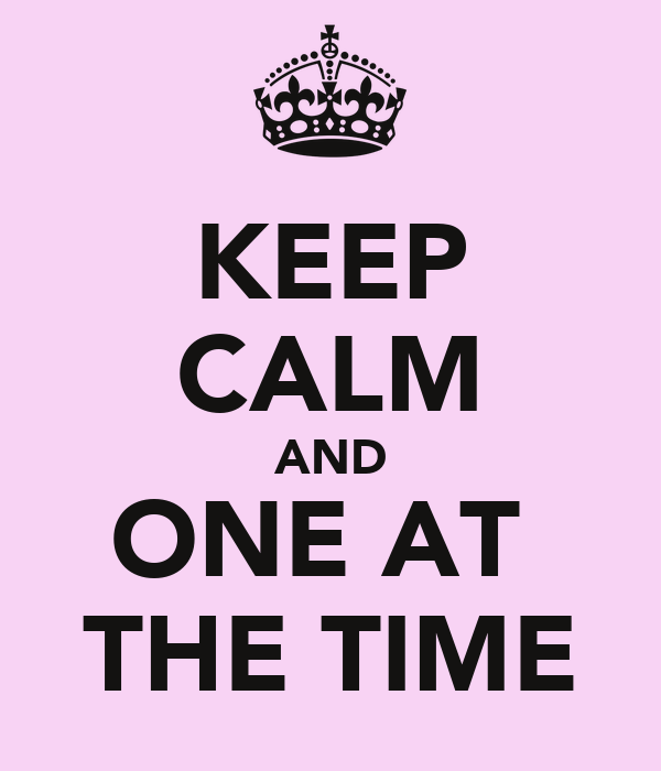 KEEP CALM AND ONE AT  THE TIME