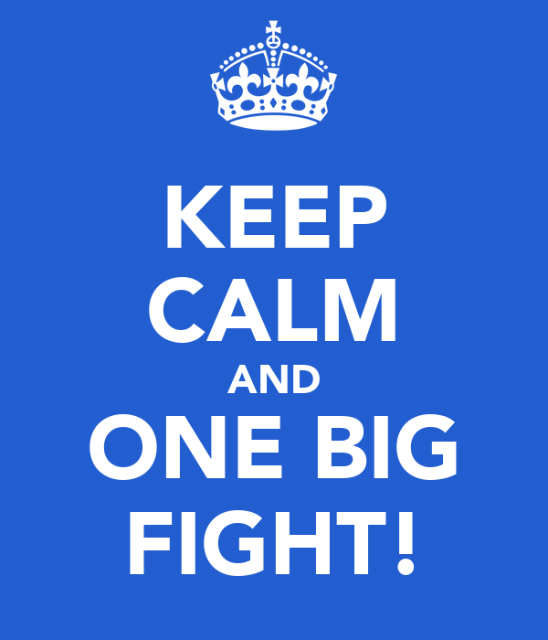 KEEP CALM AND ONE BIG FIGHT!
