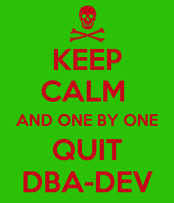 KEEP CALM  AND ONE BY ONE QUIT DBA-DEV