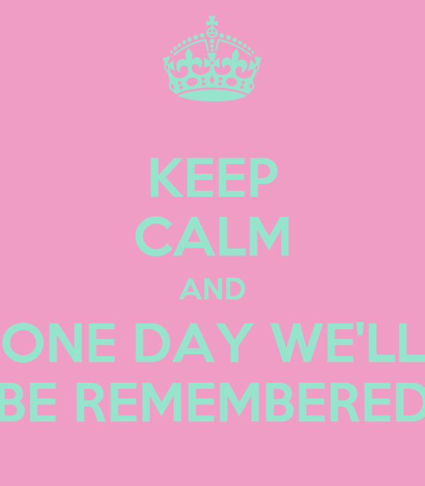 KEEP CALM AND ONE DAY WE'LL BE REMEMBERED