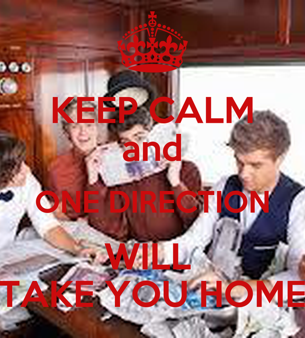 KEEP CALM and ONE DIRECTION WILL  TAKE YOU HOME