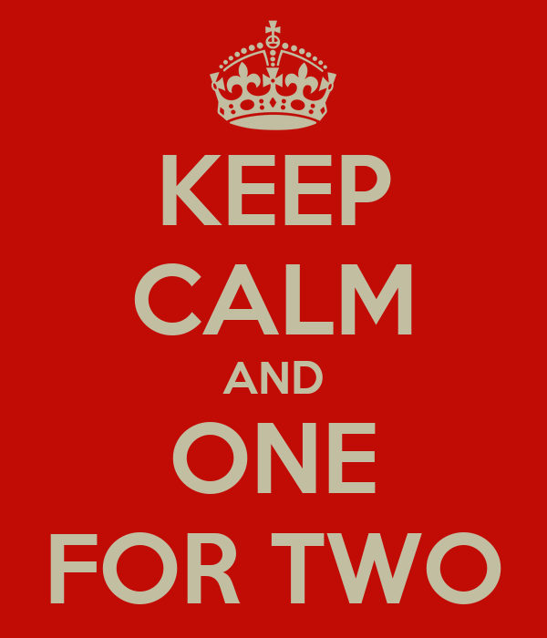 KEEP CALM AND ONE FOR TWO