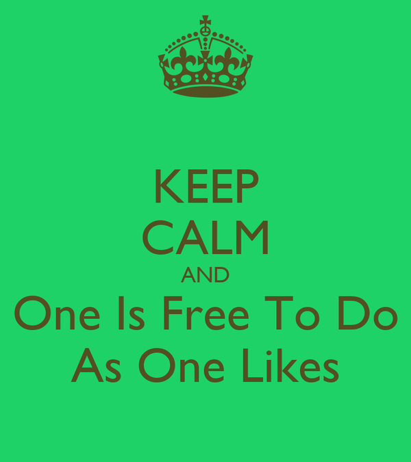 KEEP CALM AND One Is Free To Do As One Likes