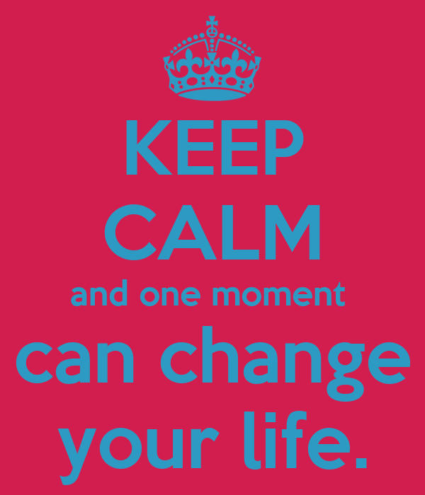 KEEP CALM and one moment  can change your life.