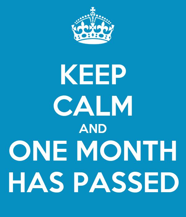 KEEP CALM AND ONE MONTH HAS PASSED