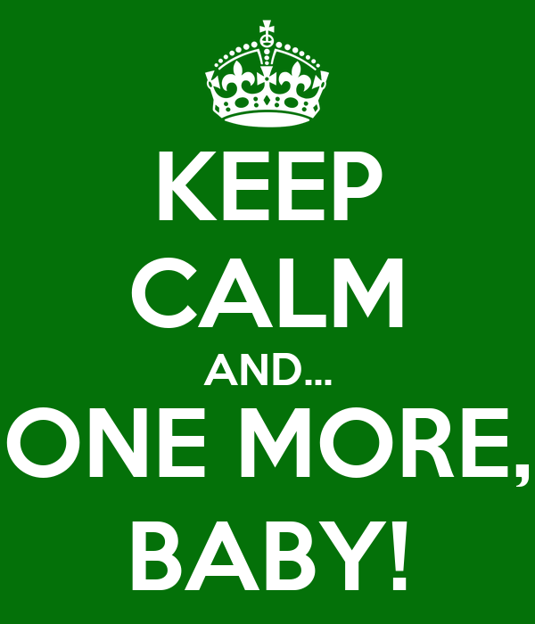 KEEP CALM AND... ONE MORE, BABY!