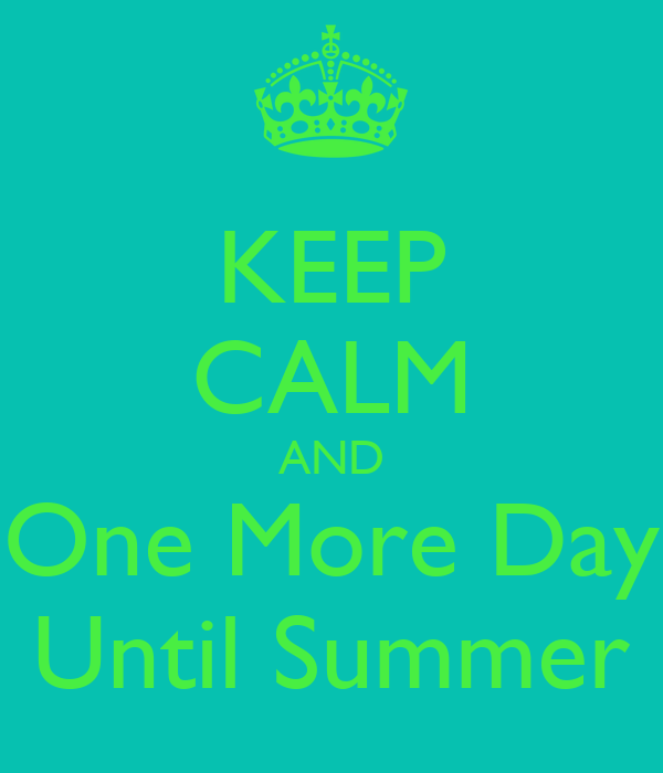 KEEP CALM AND One More Day Until Summer