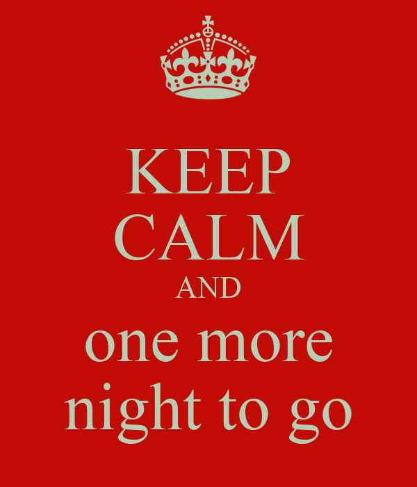 KEEP CALM AND one more night to go