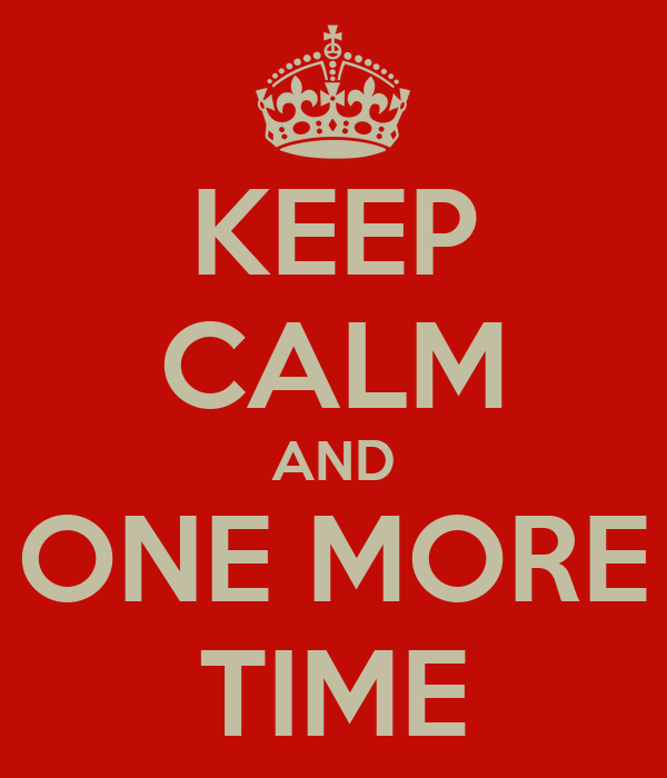 KEEP CALM AND ONE MORE TIME