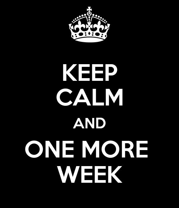 KEEP CALM AND ONE MORE  WEEK