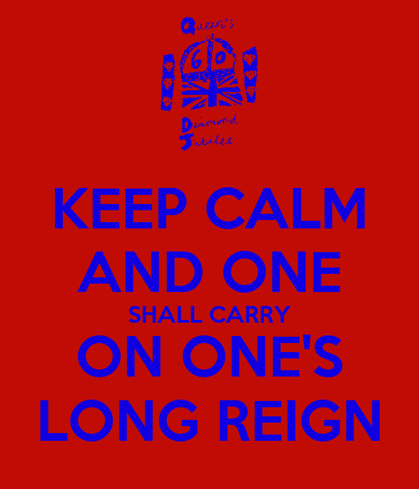 KEEP CALM AND ONE SHALL CARRY ON ONE'S LONG REIGN