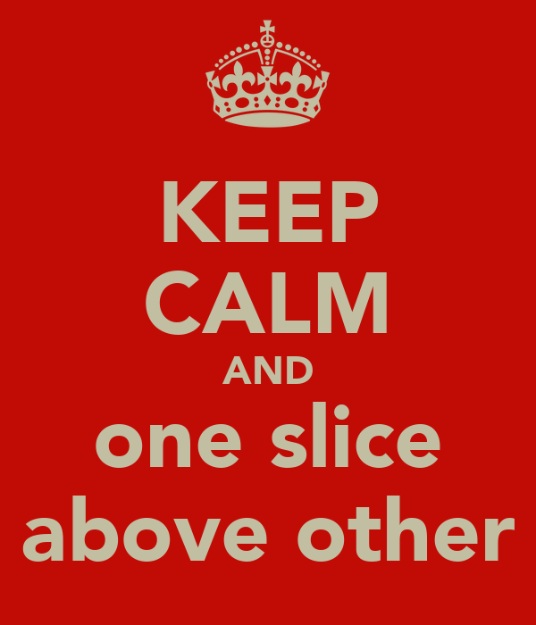KEEP CALM AND one slice above other