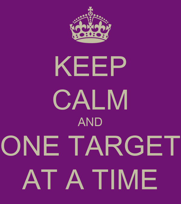 KEEP CALM AND ONE TARGET AT A TIME