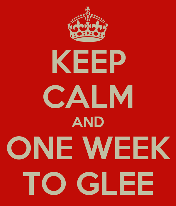 KEEP CALM AND ONE WEEK TO GLEE