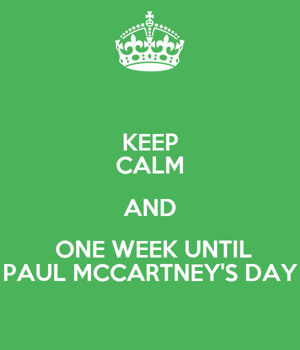 KEEP CALM AND  ONE WEEK UNTIL PAUL MCCARTNEY'S DAY