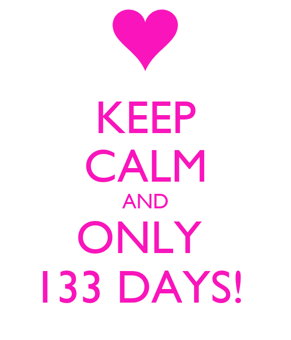 KEEP CALM AND ONLY  133 DAYS!