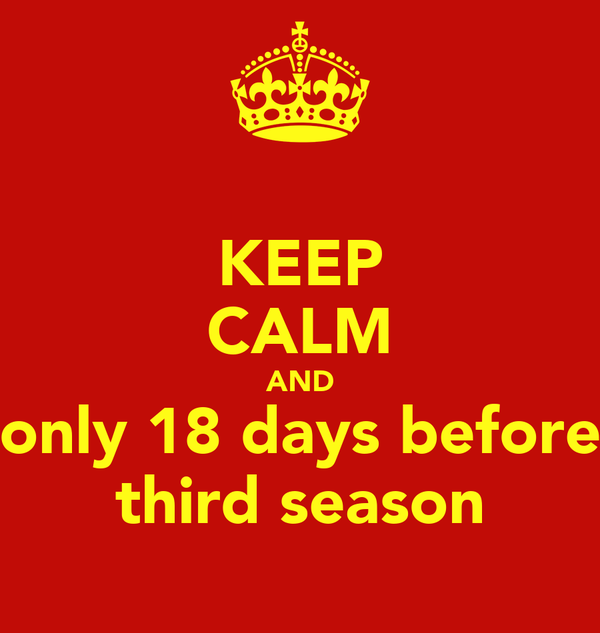 KEEP CALM AND only 18 days before third season