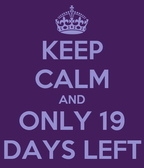 KEEP CALM AND ONLY 19 DAYS LEFT