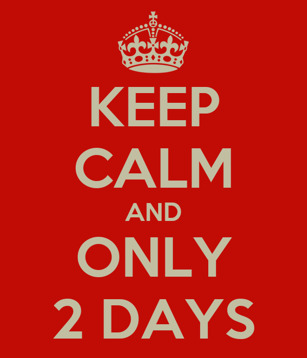 KEEP CALM AND ONLY 2 DAYS