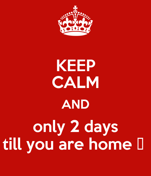 KEEP CALM AND only 2 days till you are home 😊