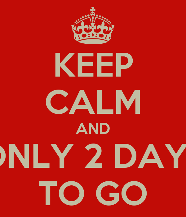 KEEP CALM AND ONLY 2 DAYS TO GO