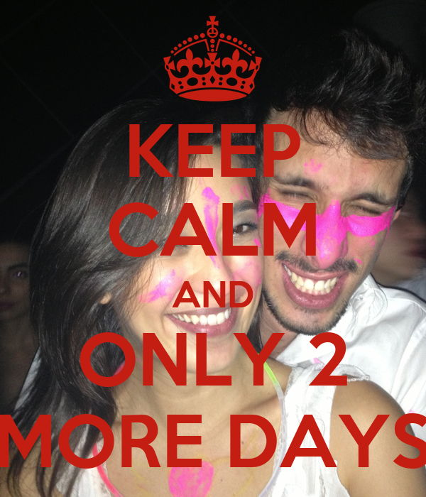 KEEP CALM AND ONLY 2 MORE DAYS