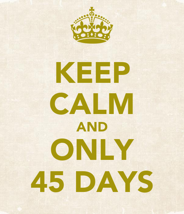 KEEP CALM AND ONLY 45 DAYS