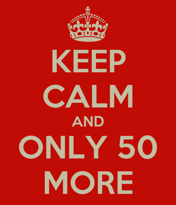 KEEP CALM AND ONLY 50 MORE