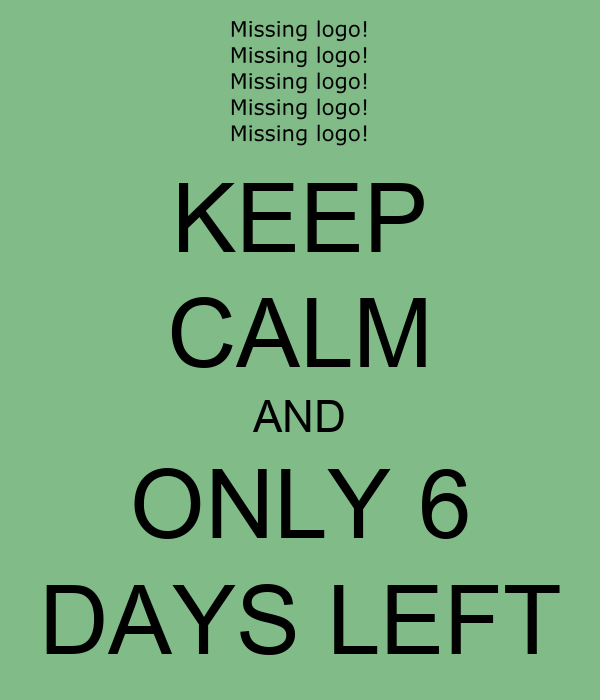 KEEP CALM AND ONLY 6 DAYS LEFT
