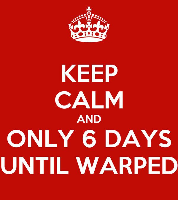 KEEP CALM AND ONLY 6 DAYS UNTIL WARPED