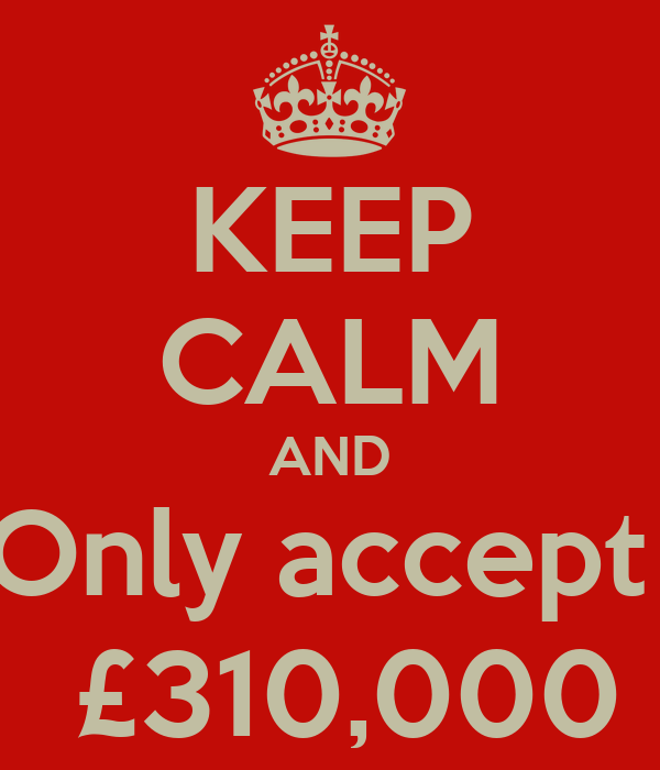 KEEP CALM AND Only accept   £310,000