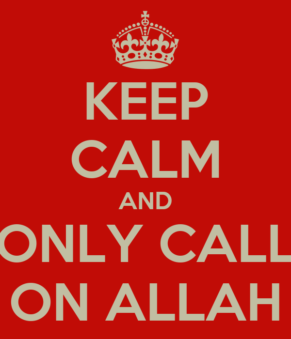 KEEP CALM AND ONLY CALL ON ALLAH