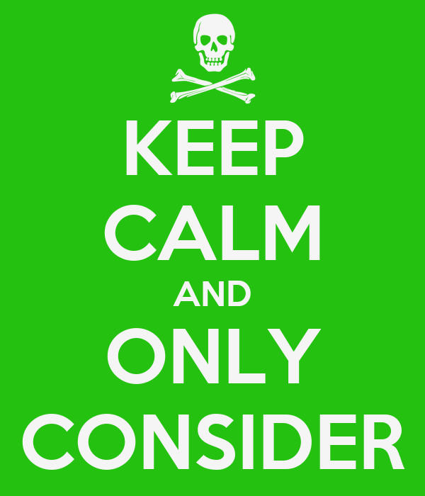 KEEP CALM AND ONLY CONSIDER