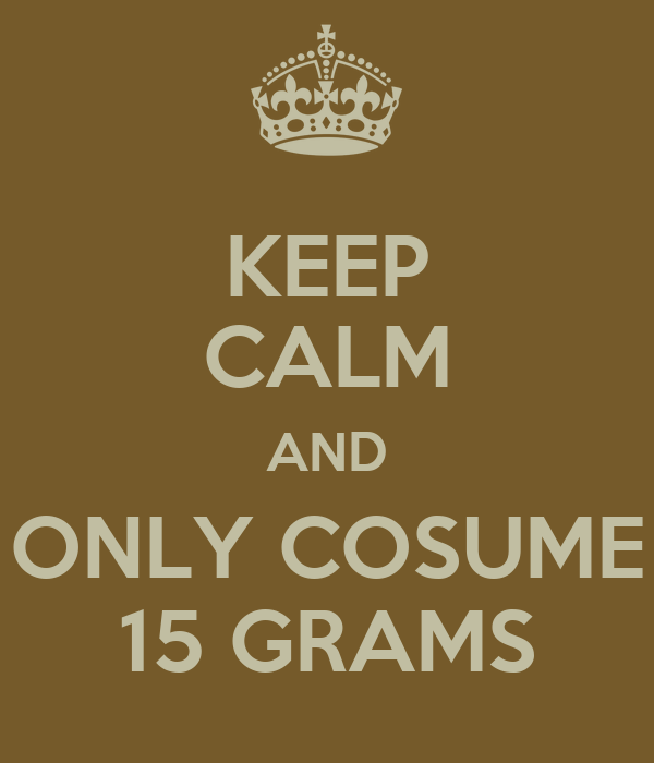 KEEP CALM AND ONLY COSUME 15 GRAMS