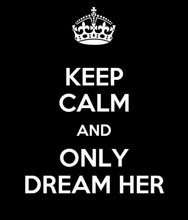 KEEP CALM AND ONLY DREAM HER