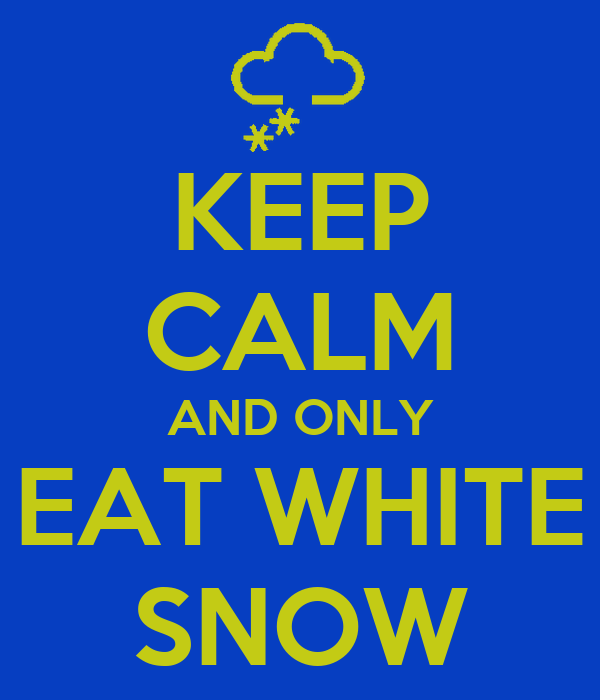 KEEP CALM AND ONLY EAT WHITE SNOW