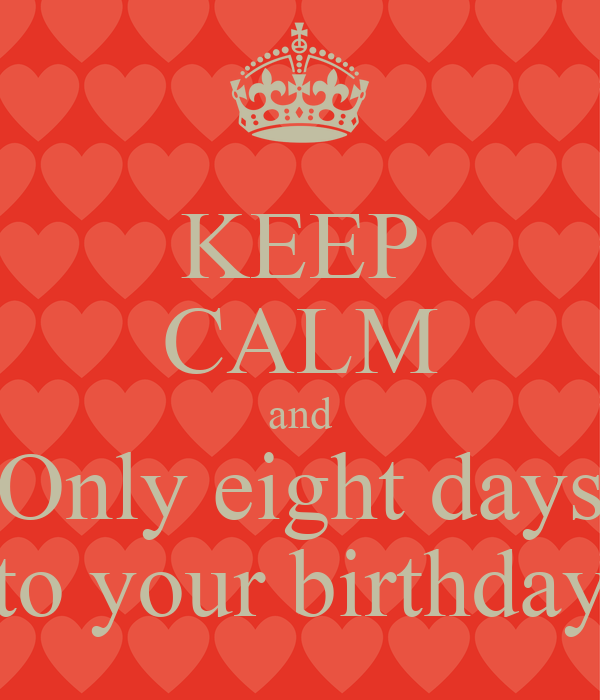 KEEP CALM and Only eight days to your birthday