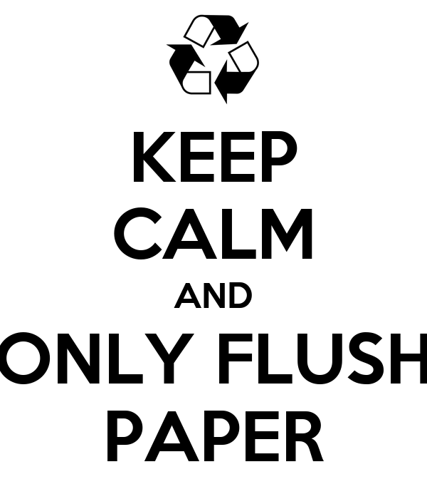 KEEP CALM AND ONLY FLUSH PAPER