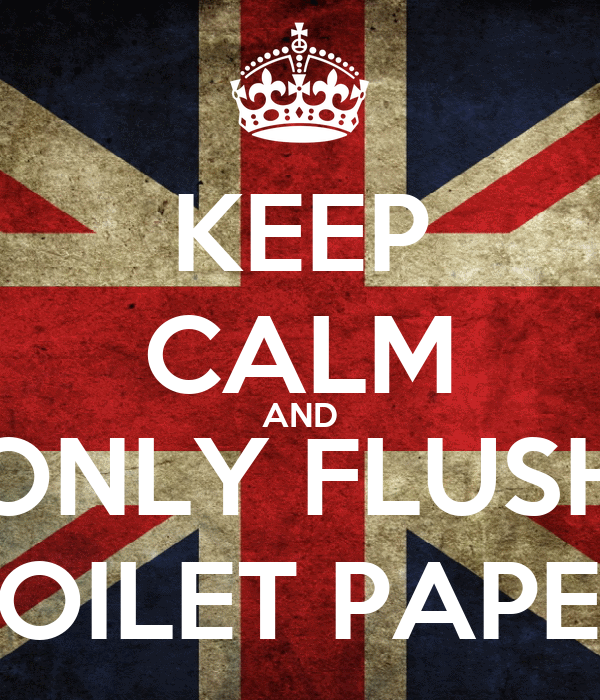 KEEP CALM AND ONLY FLUSH TOILET PAPER