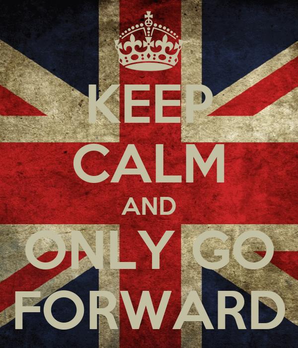 KEEP CALM AND ONLY GO FORWARD