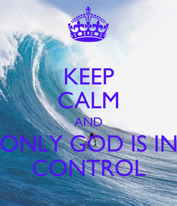 KEEP CALM AND  ONLY GOD IS IN  CONTROL