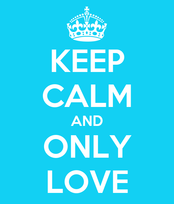 KEEP CALM AND ONLY LOVE