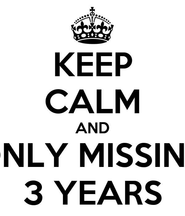 KEEP CALM AND ONLY MISSING 3 YEARS
