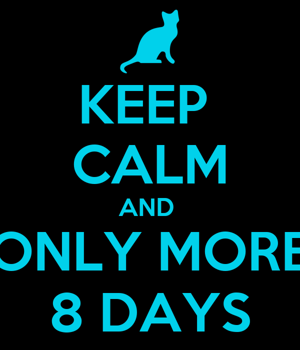 KEEP  CALM AND  ONLY MORE 8 DAYS